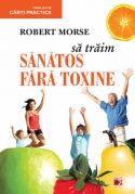 SA TRAIM SANATOS FARA TOXINE. GHID FUNDAMENTAL. ALIMENTE SI PLANTE NATURALE PENTRU REGENERAREA CELULARA COMPLETA - Dr. Robert Morse - Editura Paralela 45 - The Detox Miracle Sourcebook: Raw Food and Herbs for Complete Cellular Regeneration